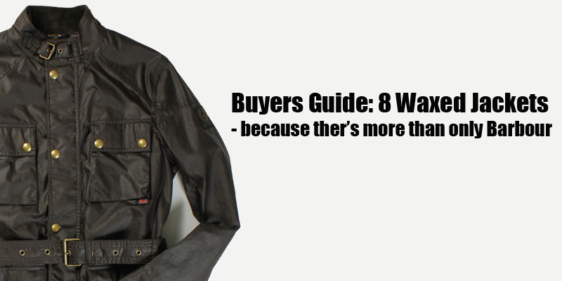 Buyers Guide 8 Waxed Jackets Because There S More Than