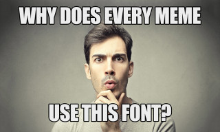 Here's Why Every Meme Uses the Same Font