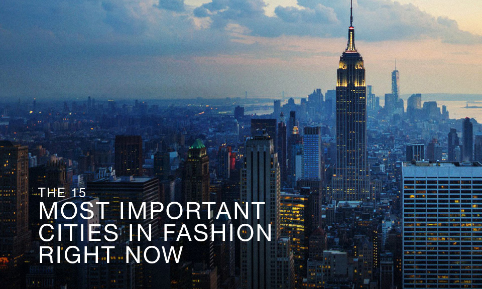 The 15 Most Important Cities In Fashion Right Now