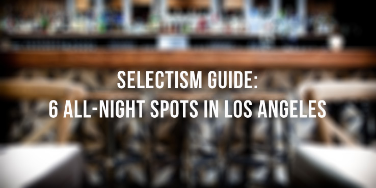 Selectism Guide: 6 All-Night Spots in Los Angeles 1