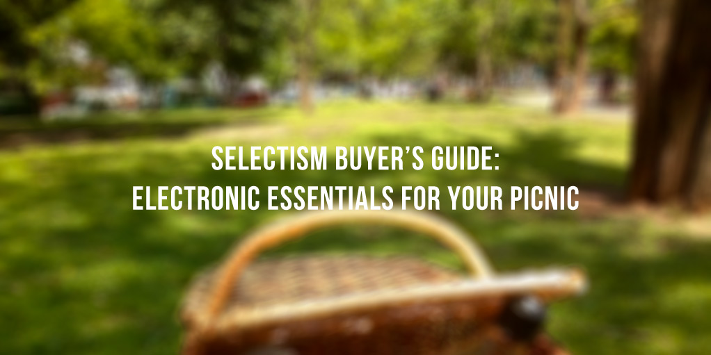 Selectism Buyer's Guide: Electronic Essentials for your Picnic 1
