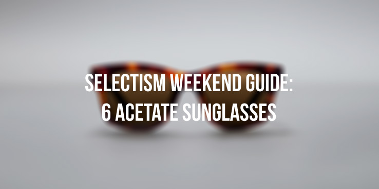 A Weekend Guide to 6 Acetate Sunglasses for the Summer