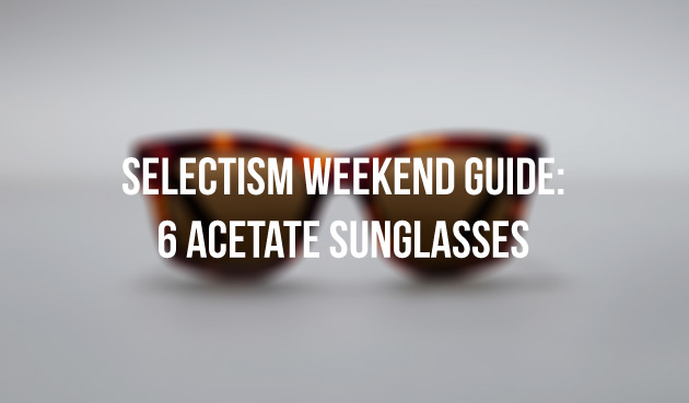 A Weekend Guide to 6 Acetate Sunglasses We Love 2
