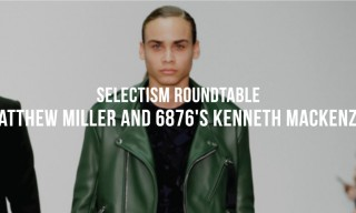 Selectism Roundtable | Matthew Miller and 6876's Kenneth MacKenzie