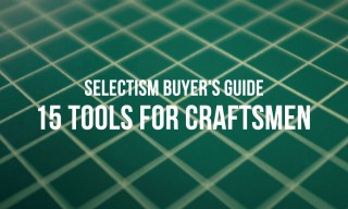 Selectism Buyer's Guide | 15 Tools for Craftsmen